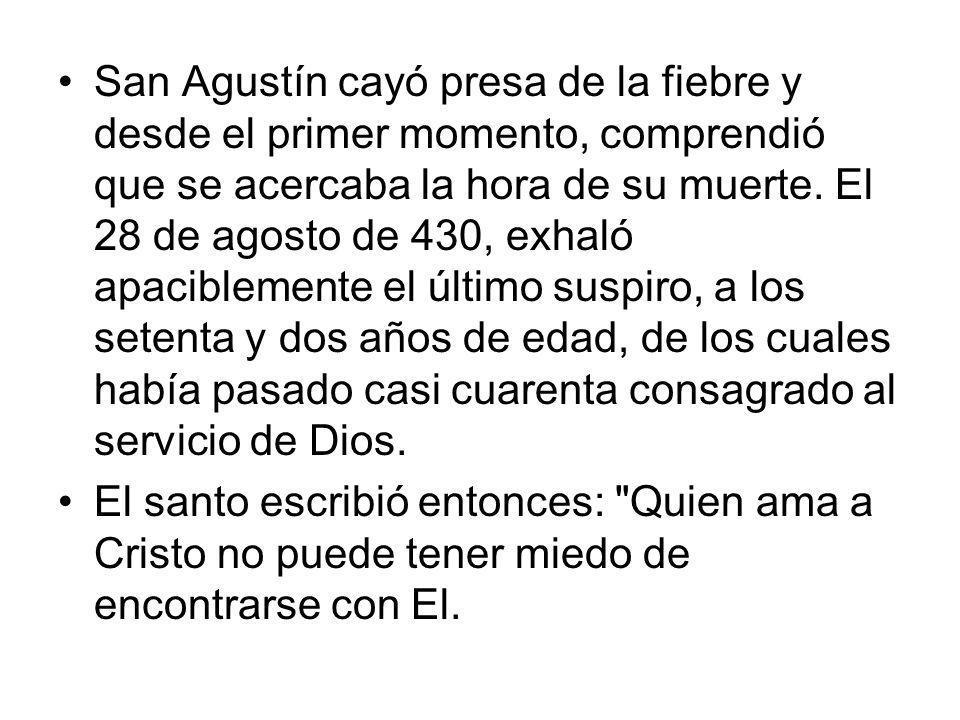 San Agustín cayó presa de la fiebre y desde el primer momento, comprendió que se acercaba la hora de su muerte. El 28 de agosto de 430, exhaló apacibl