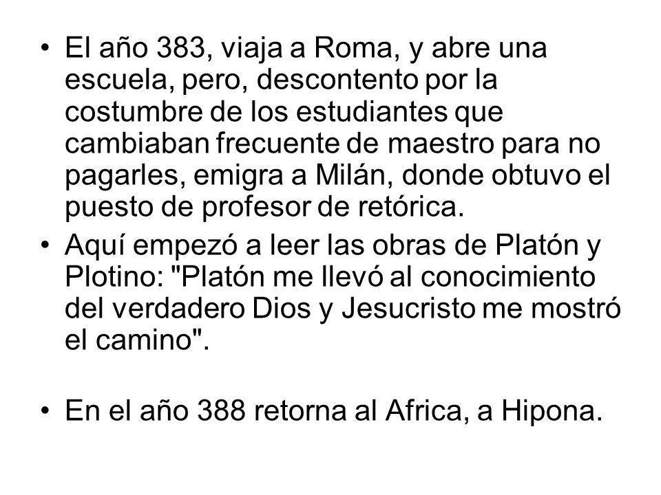 El año 383, viaja a Roma, y abre una escuela, pero, descontento por la costumbre de los estudiantes que cambiaban frecuente de maestro para no pagarles, emigra a Milán, donde obtuvo el puesto de profesor de retórica.