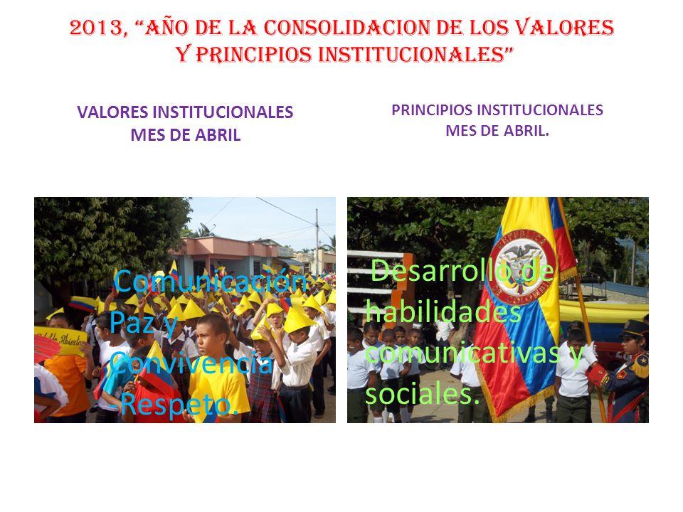 2013, AÑO DE LA CONSOLIDACION DE LOS VALORES Y PRINCIPIOS INSTITUCIONALES VALORES INSTITUCIONALES MES DE ABRIL PRINCIPIOS INSTITUCIONALES MES DE ABRIL