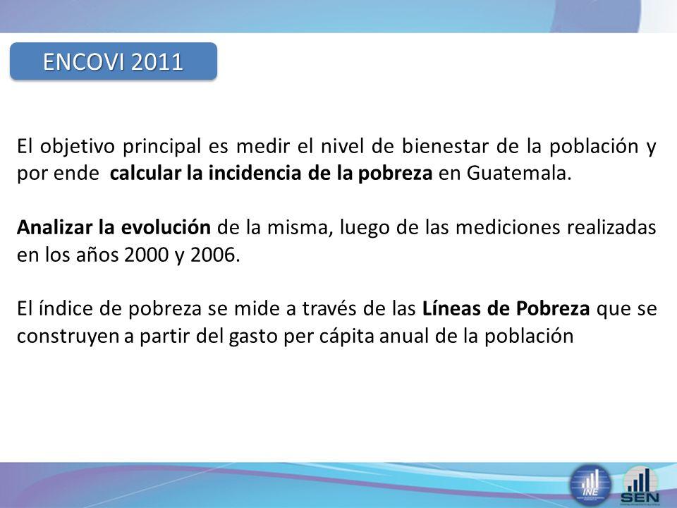 ENCOVI 2011 El objetivo principal es medir el nivel de bienestar de la población y por ende calcular la incidencia de la pobreza en Guatemala.