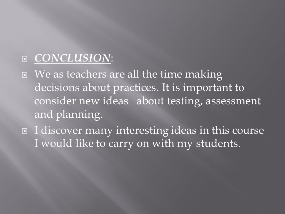 CONCLUSION : We as teachers are all the time making decisions about practices. It is important to consider new ideas about testing, assessment and pla