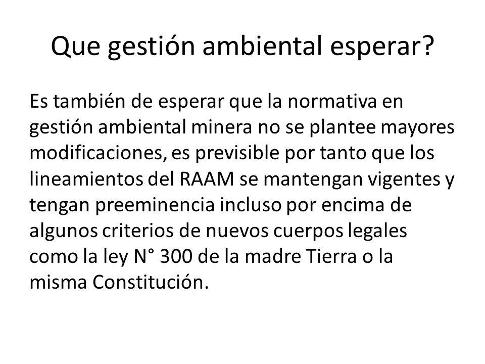 Que gestión ambiental esperar? Es también de esperar que la normativa en gestión ambiental minera no se plantee mayores modificaciones, es previsible