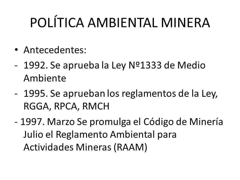 POLÍTICA AMBIENTAL MINERA Antecedentes: -1992. Se aprueba la Ley Nº1333 de Medio Ambiente -1995. Se aprueban los reglamentos de la Ley, RGGA, RPCA, RM