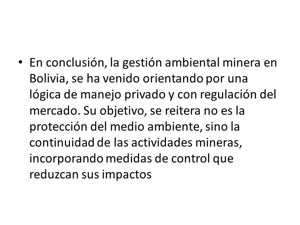 En conclusión, la gestión ambiental minera en Bolivia, se ha venido orientando por una lógica de manejo privado y con regulación del mercado. Su objet