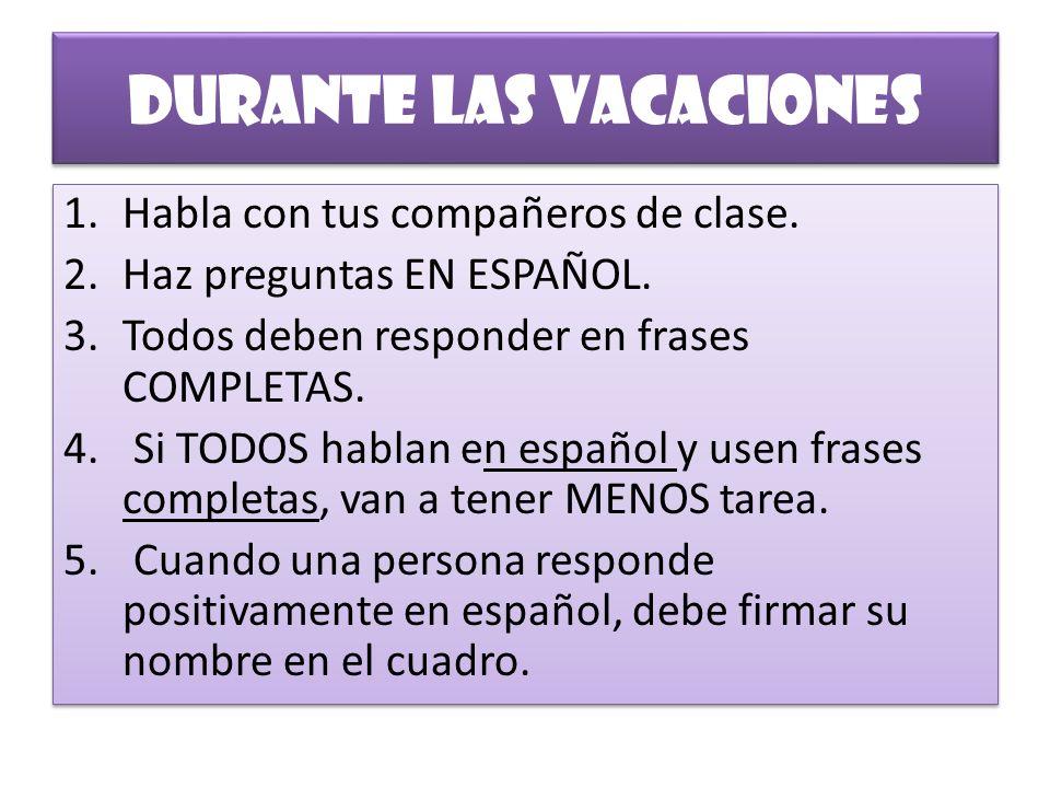 Durante las vacaciones 1.Habla con tus compañeros de clase. 2.Haz preguntas EN ESPAÑOL. 3.Todos deben responder en frases COMPLETAS. 4. Si TODOS habla