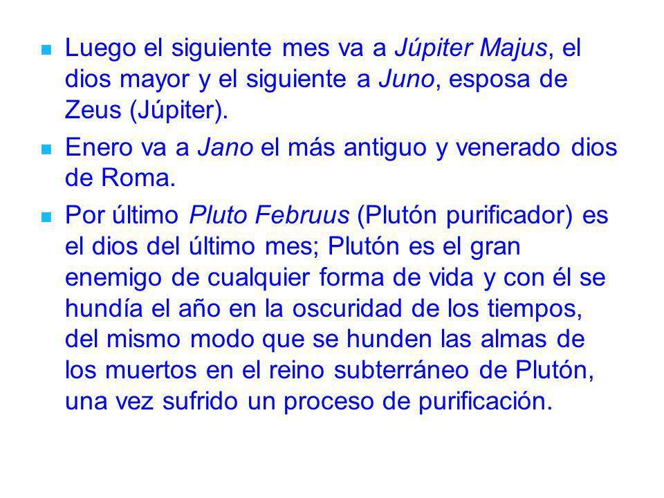 Luego el siguiente mes va a Júpiter Majus, el dios mayor y el siguiente a Juno, esposa de Zeus (Júpiter). Enero va a Jano el más antiguo y venerado di