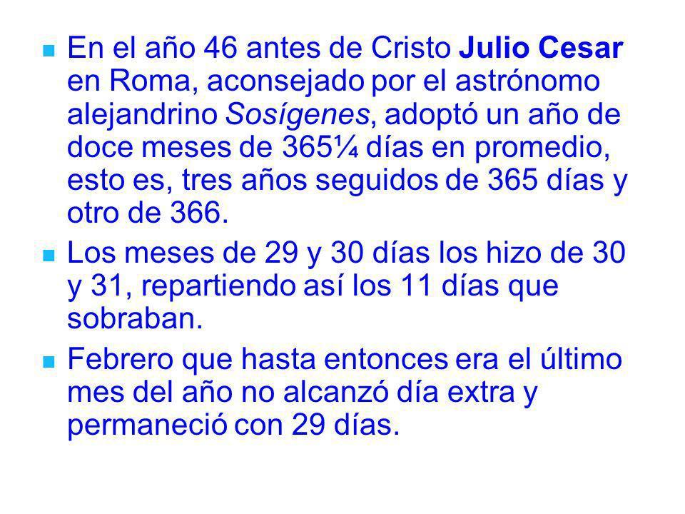 En el año 46 antes de Cristo Julio Cesar en Roma, aconsejado por el astrónomo alejandrino Sosígenes, adoptó un año de doce meses de 365¼ días en prome