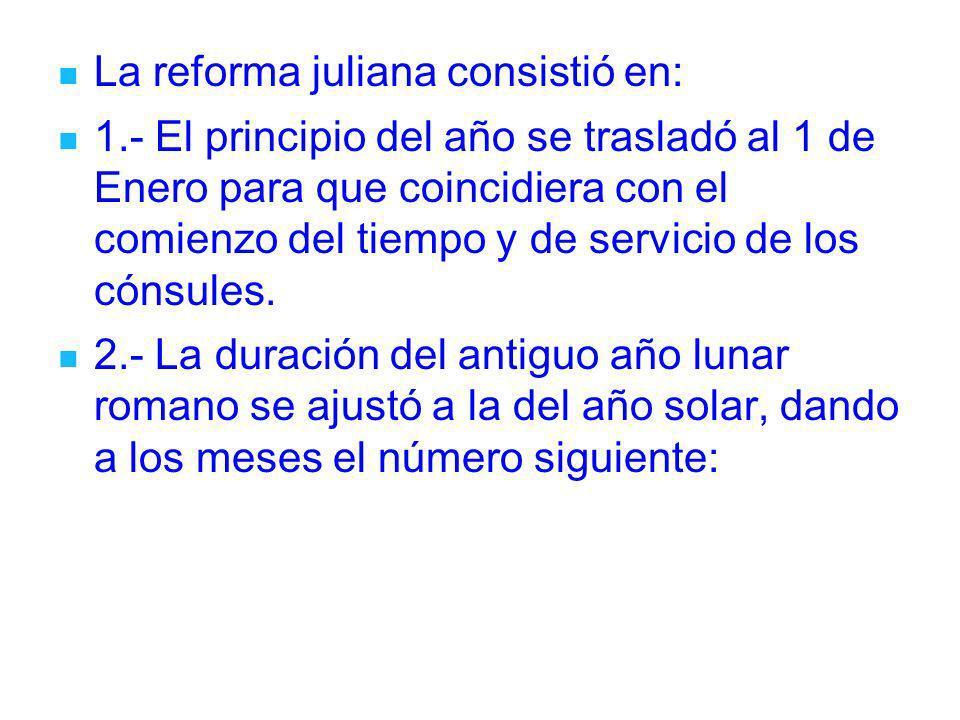 La reforma juliana consistió en: 1.- El principio del año se trasladó al 1 de Enero para que coincidiera con el comienzo del tiempo y de servicio de l
