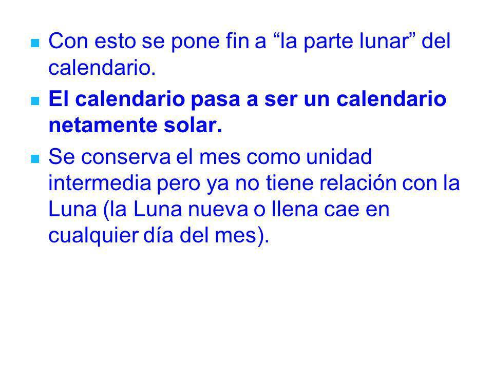 Con esto se pone fin a la parte lunar del calendario. El calendario pasa a ser un calendario netamente solar. Se conserva el mes como unidad intermedi