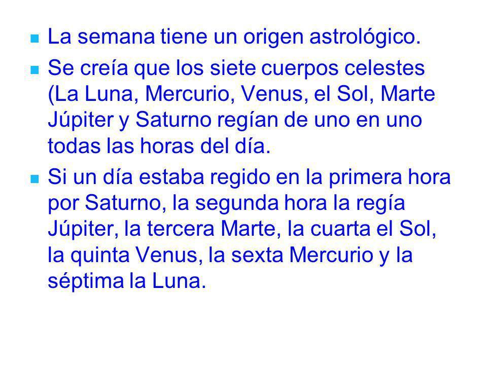 La semana tiene un origen astrológico. Se creía que los siete cuerpos celestes (La Luna, Mercurio, Venus, el Sol, Marte Júpiter y Saturno regían de un