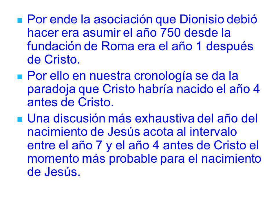 Por ende la asociación que Dionisio debió hacer era asumir el año 750 desde la fundación de Roma era el año 1 después de Cristo. Por ello en nuestra c