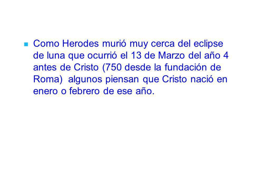 Como Herodes murió muy cerca del eclipse de luna que ocurrió el 13 de Marzo del año 4 antes de Cristo (750 desde la fundación de Roma) algunos piensan