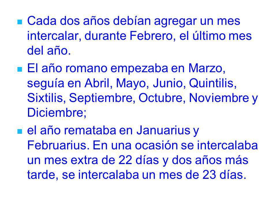 Cada dos años debían agregar un mes intercalar, durante Febrero, el último mes del año. El año romano empezaba en Marzo, seguía en Abril, Mayo, Junio,