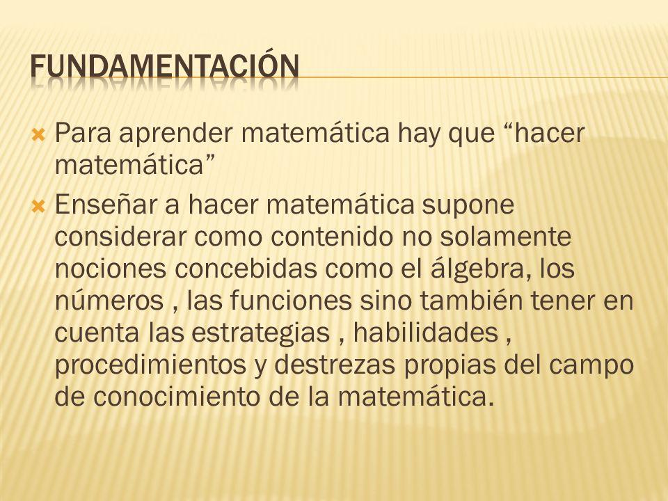 Para aprender matemática hay que hacer matemática Enseñar a hacer matemática supone considerar como contenido no solamente nociones concebidas como el álgebra, los números, las funciones sino también tener en cuenta las estrategias, habilidades, procedimientos y destrezas propias del campo de conocimiento de la matemática.