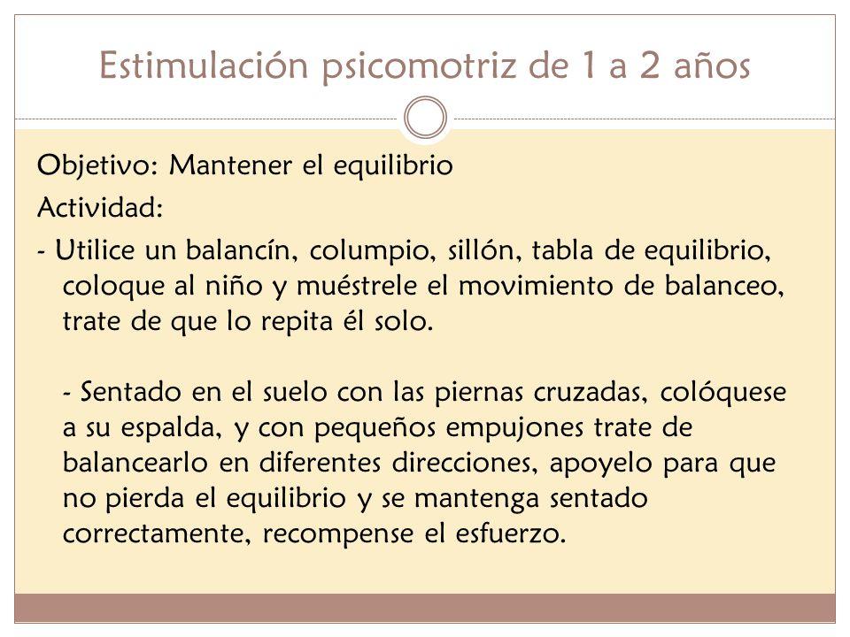 Estimulación psicomotriz de 1 a 2 años Objetivo: Mantener el equilibrio Actividad: - Utilice un balancín, columpio, sillón, tabla de equilibrio, coloq