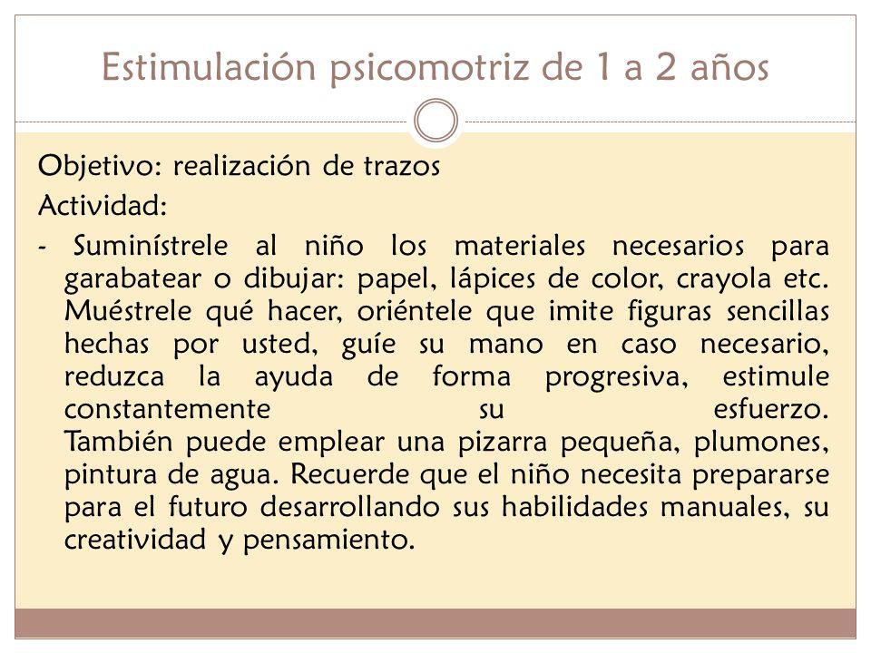 Estimulación psicomotriz de 1 a 2 años Objetivo: realización de trazos Actividad: - Suminístrele al niño los materiales necesarios para garabatear o d