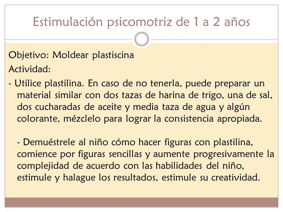 Estimulación psicomotriz de 1 a 2 años Objetivo: Moldear plastiscina Actividad: - Utilice plastilina. En caso de no tenerla, puede preparar un materia