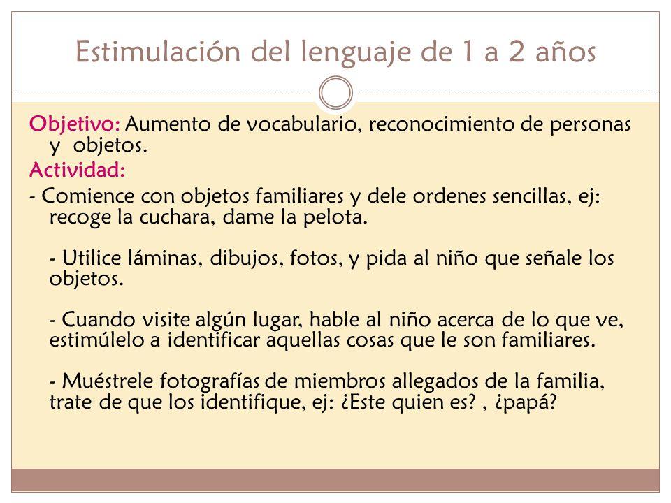 Estimulación del lenguaje de 1 a 2 años Objetivo: Aumento de vocabulario, reconocimiento de personas y objetos. Actividad: - Comience con objetos fami