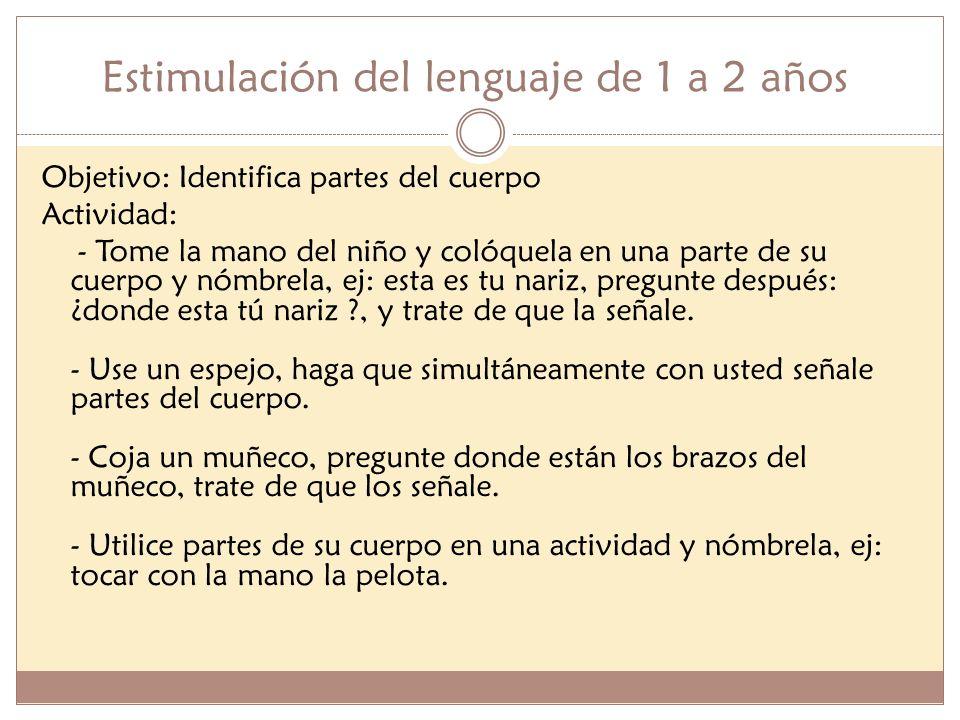 Estimulación del lenguaje de 1 a 2 años Objetivo: Identifica partes del cuerpo Actividad: - Tome la mano del niño y colóquela en una parte de su cuerp