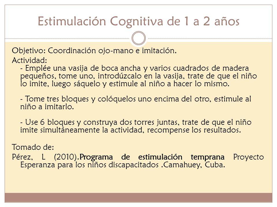 Estimulación Cognitiva de 1 a 2 años Objetivo: Coordinación ojo-mano e imitación. Actividad: - Emplée una vasija de boca ancha y varios cuadrados de m