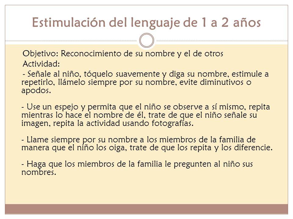 Estimulación del lenguaje de 1 a 2 años Objetivo: Reconocimiento de su nombre y el de otros Actividad: - Señale al niño, tóquelo suavemente y diga su