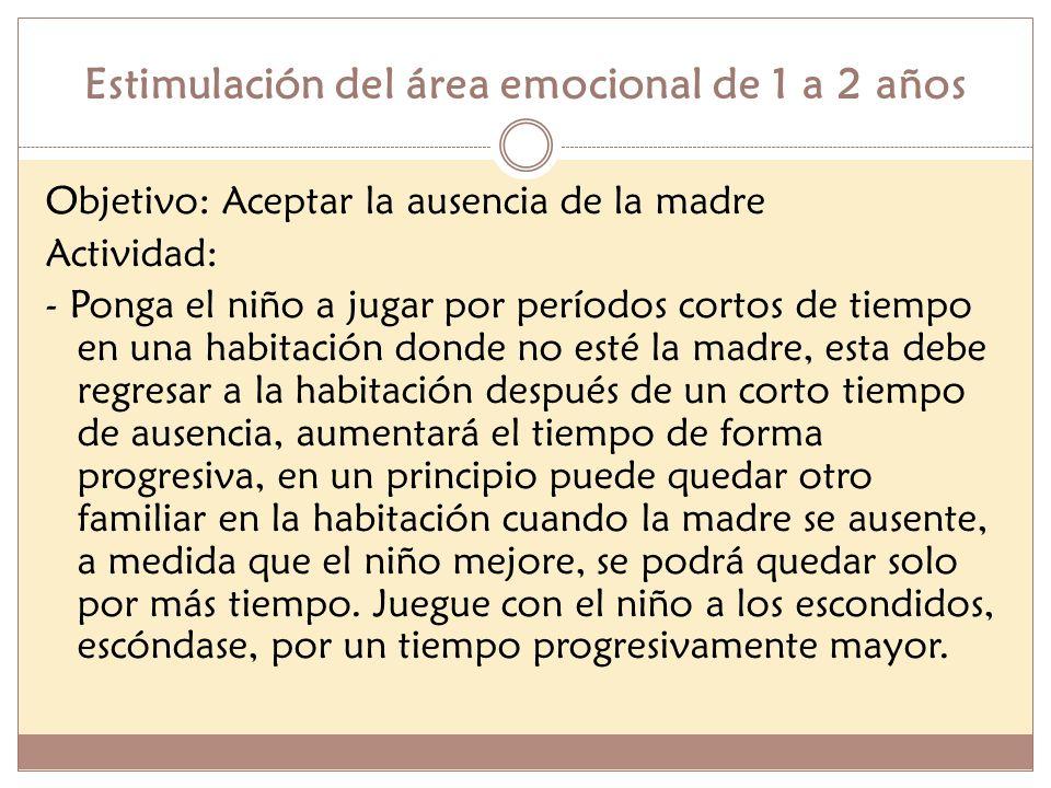 Estimulación del área emocional de 1 a 2 años Objetivo: Aceptar la ausencia de la madre Actividad: - Ponga el niño a jugar por períodos cortos de tiem