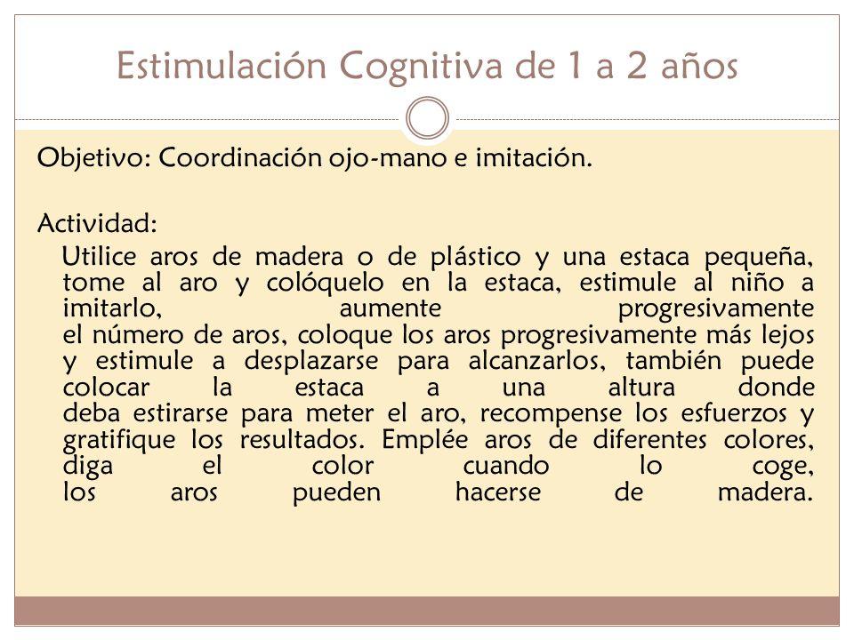 Estimulación Cognitiva de 1 a 2 años Objetivo: Coordinación ojo-mano e imitación. Actividad: Utilice aros de madera o de plástico y una estaca pequeña