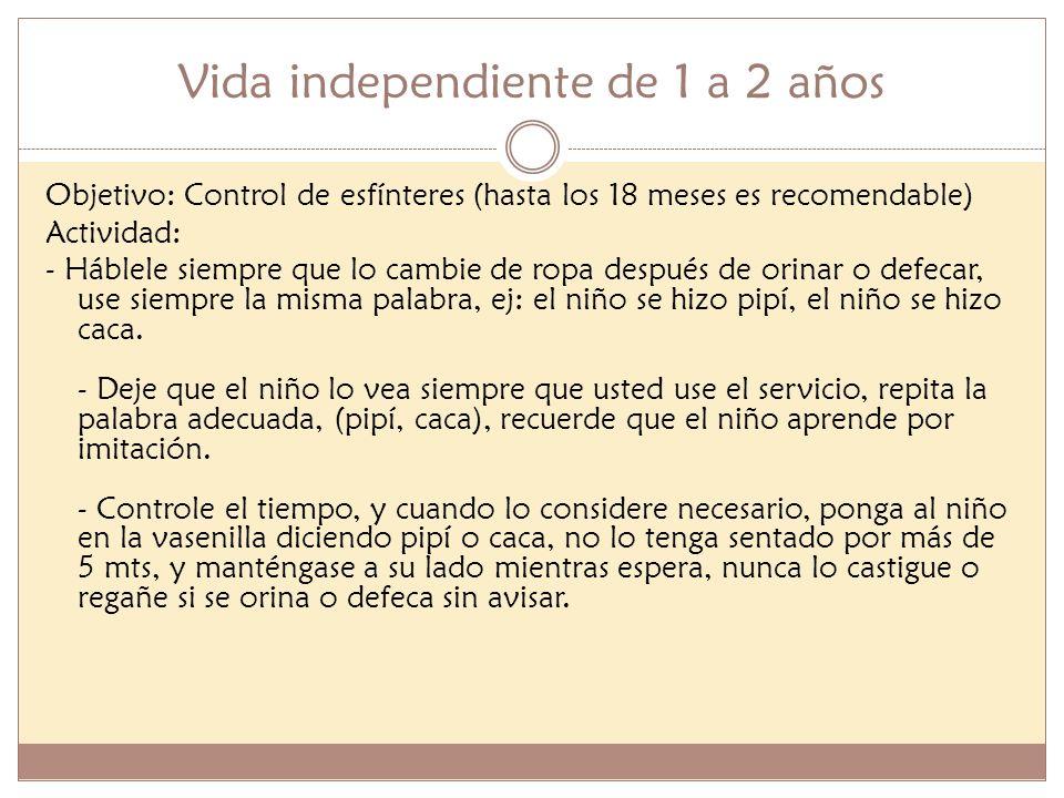 Vida independiente de 1 a 2 años Objetivo: Control de esfínteres (hasta los 18 meses es recomendable) Actividad: - Háblele siempre que lo cambie de ro