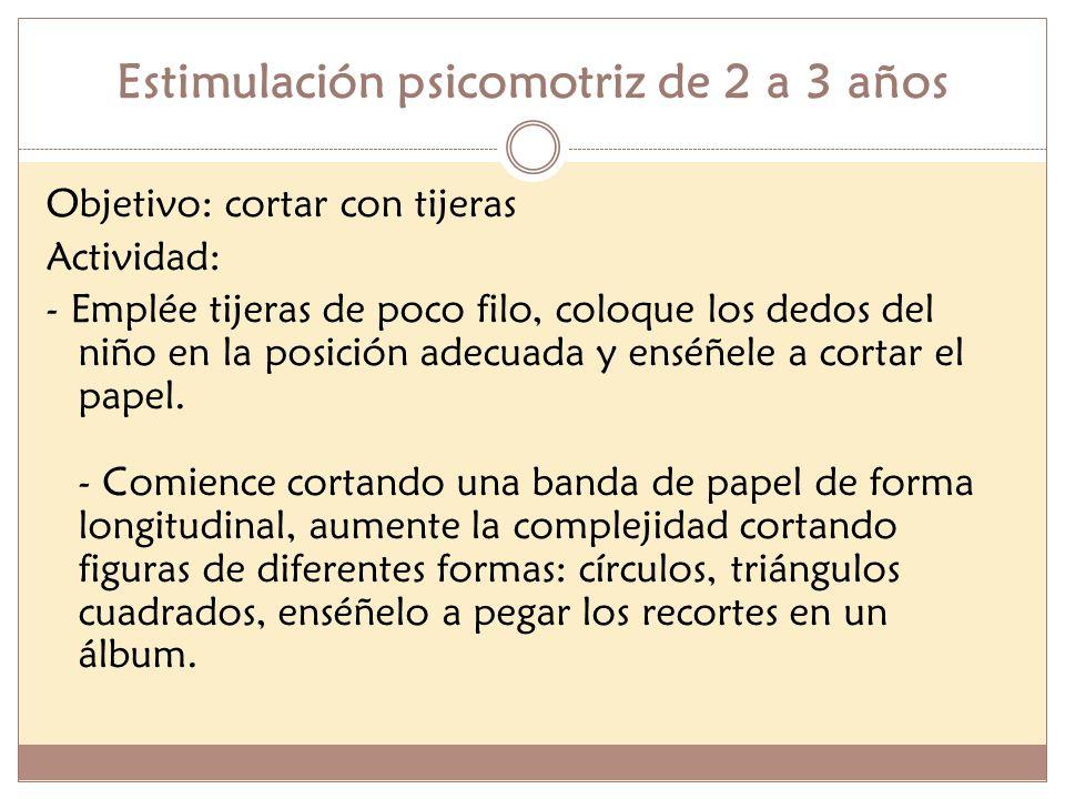 Estimulación psicomotriz de 2 a 3 años Objetivo: cortar con tijeras Actividad: - Emplée tijeras de poco filo, coloque los dedos del niño en la posició