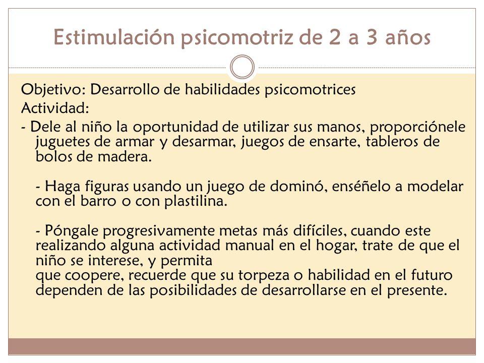 Estimulación psicomotriz de 2 a 3 años Objetivo: Desarrollo de habilidades psicomotrices Actividad: - Dele al niño la oportunidad de utilizar sus mano