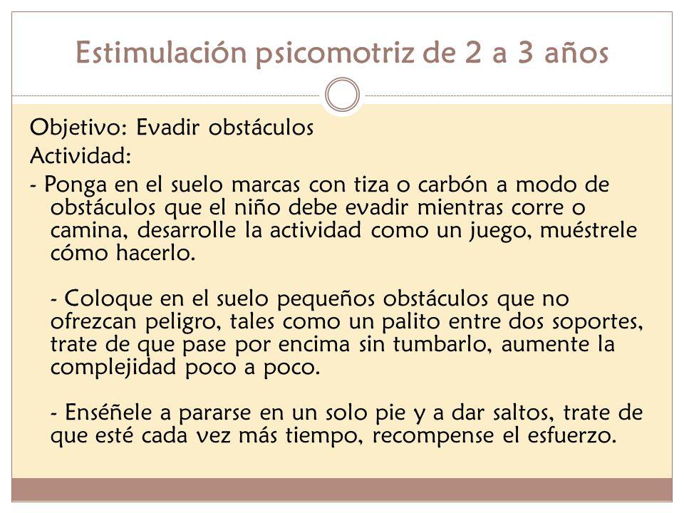 Estimulación psicomotriz de 2 a 3 años Objetivo: Evadir obstáculos Actividad: - Ponga en el suelo marcas con tiza o carbón a modo de obstáculos que el
