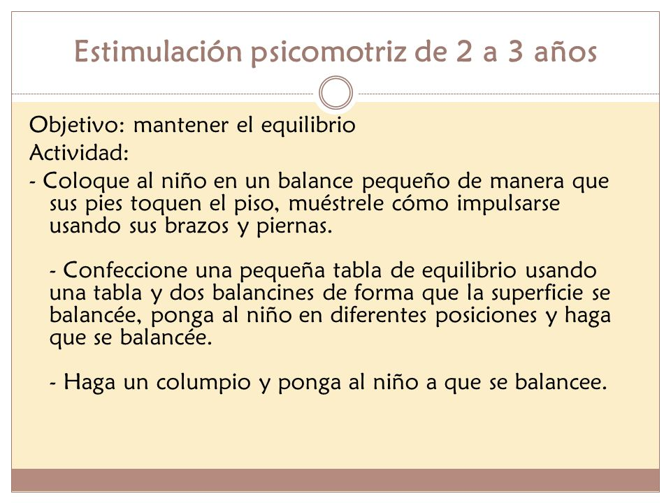 Estimulación psicomotriz de 2 a 3 años Objetivo: mantener el equilibrio Actividad: - Coloque al niño en un balance pequeño de manera que sus pies toqu