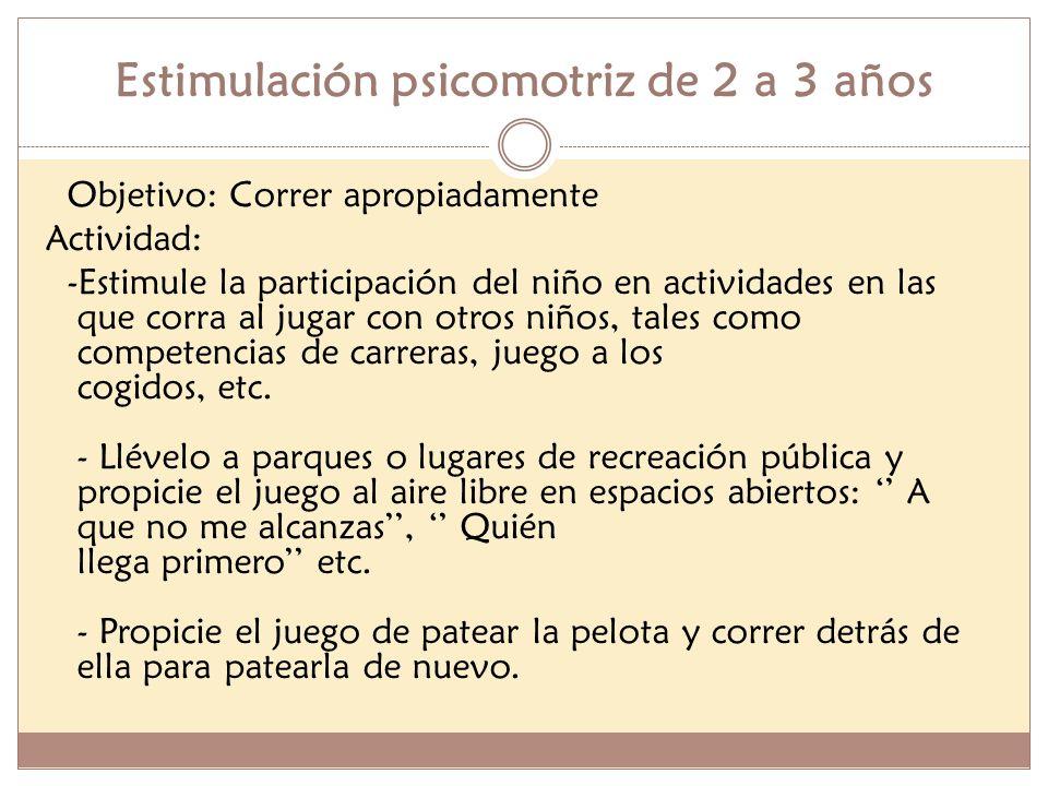 Estimulación psicomotriz de 2 a 3 años Objetivo: Correr apropiadamente Actividad: -Estimule la participación del niño en actividades en las que corra