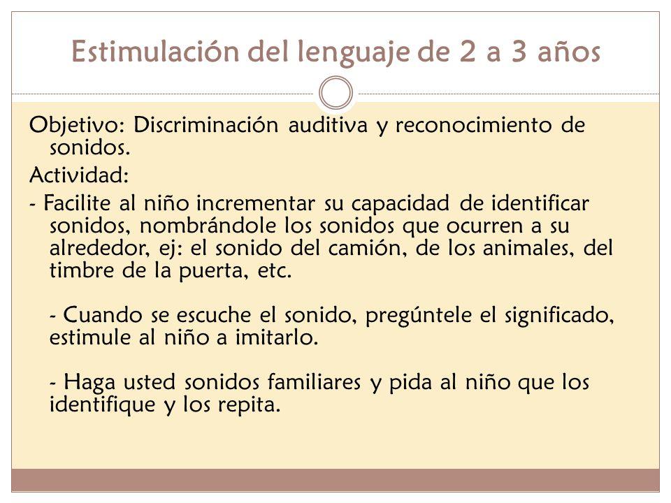 Estimulación del lenguaje de 2 a 3 años Objetivo: Discriminación auditiva y reconocimiento de sonidos. Actividad: - Facilite al niño incrementar su ca