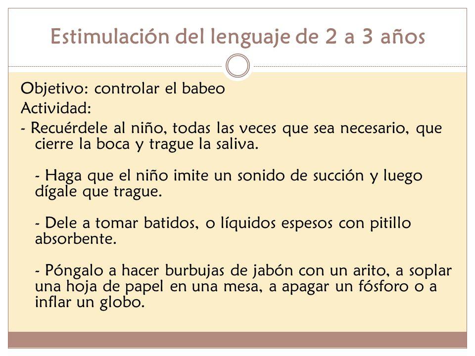 Estimulación del lenguaje de 2 a 3 años Objetivo: controlar el babeo Actividad: - Recuérdele al niño, todas las veces que sea necesario, que cierre la