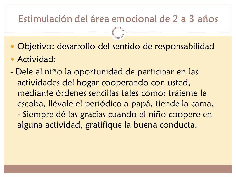 Estimulación del área emocional de 2 a 3 años Objetivo: desarrollo del sentido de responsabilidad Actividad: - Dele al niño la oportunidad de particip