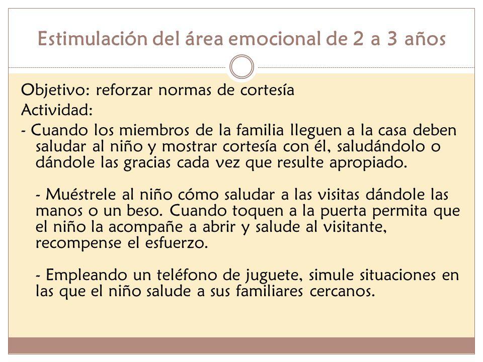 Estimulación del área emocional de 2 a 3 años Objetivo: reforzar normas de cortesía Actividad: - Cuando los miembros de la familia lleguen a la casa d