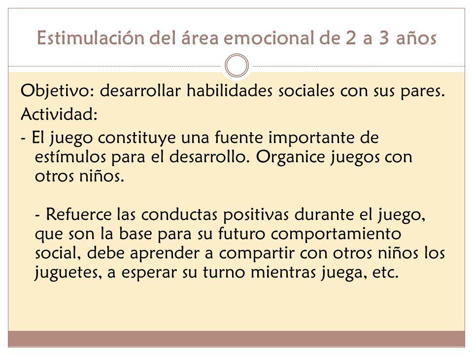 Estimulación del área emocional de 2 a 3 años Objetivo: desarrollar habilidades sociales con sus pares. Actividad: - El juego constituye una fuente im