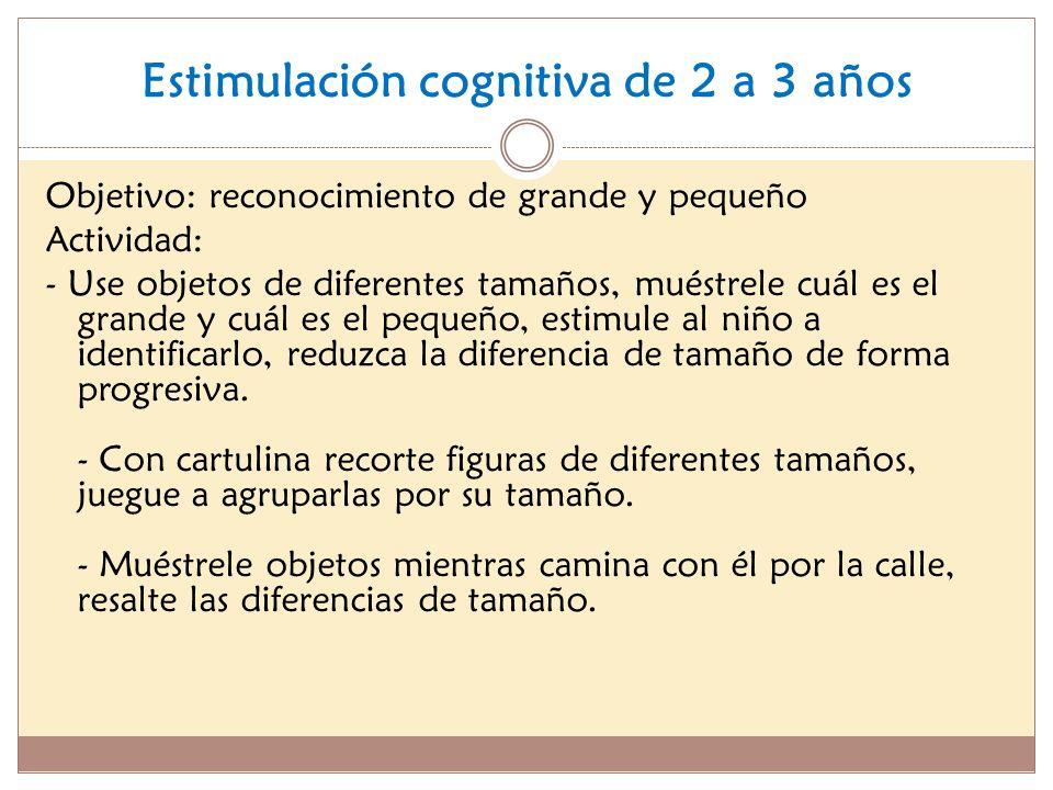 Estimulación cognitiva de 2 a 3 años Objetivo: reconocimiento de grande y pequeño Actividad: - Use objetos de diferentes tamaños, muéstrele cuál es el