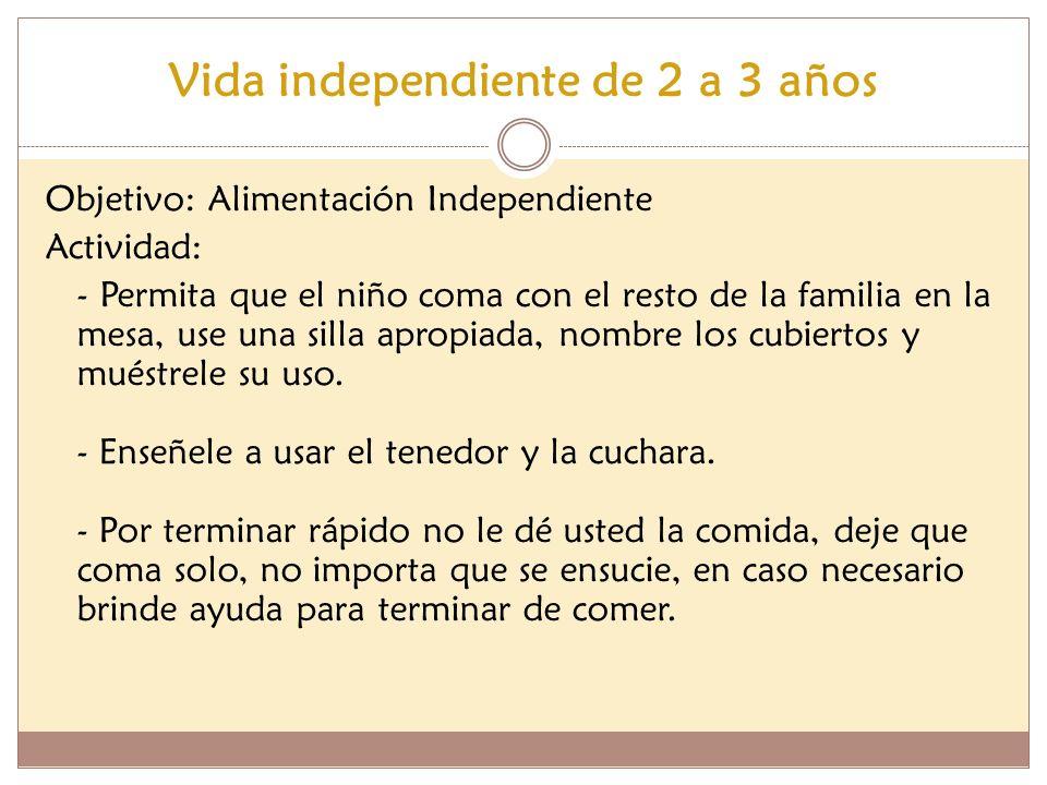 Vida independiente de 2 a 3 años Objetivo: Alimentación Independiente Actividad: - Permita que el niño coma con el resto de la familia en la mesa, use