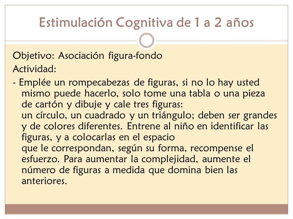 Estimulación Cognitiva de 1 a 2 años Objetivo: Asociación figura-fondo Actividad: - Emplée un rompecabezas de figuras, si no lo hay usted mismo puede