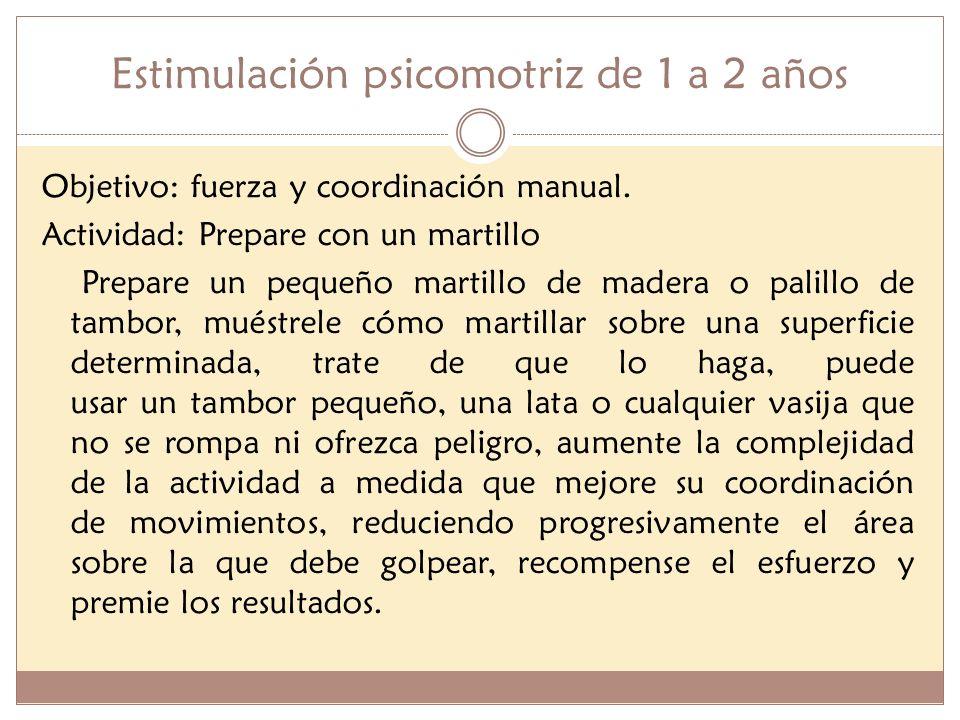Estimulación psicomotriz de 1 a 2 años Objetivo: fuerza y coordinación manual. Actividad: Prepare con un martillo Prepare un pequeño martillo de mader