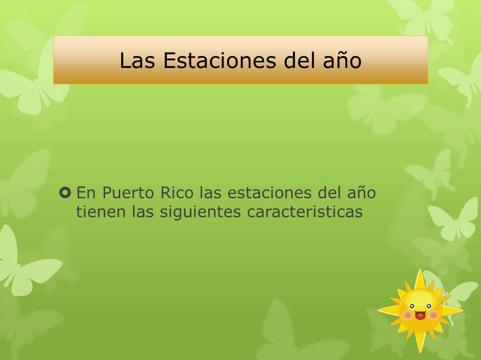 Las Estaciones del año En Puerto Rico las estaciones del año tienen las siguientes caracteristicas