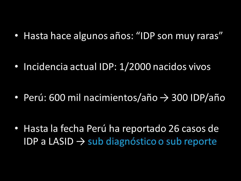 Hasta hace algunos años: IDP son muy raras Incidencia actual IDP: 1/2000 nacidos vivos Perú: 600 mil nacimientos/año 300 IDP/año Hasta la fecha Perú ha reportado 26 casos de IDP a LASID sub diagnóstico o sub reporte