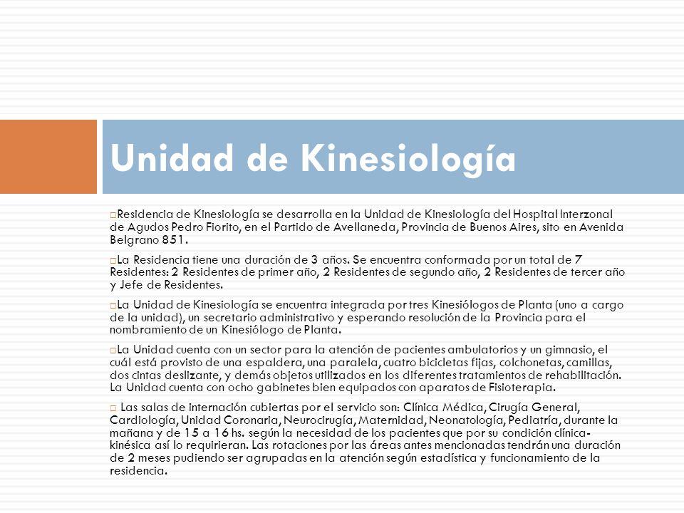 Residencia de Kinesiología se desarrolla en la Unidad de Kinesiología del Hospital Interzonal de Agudos Pedro Fiorito, en el Partido de Avellaneda, Provincia de Buenos Aires, sito en Avenida Belgrano 851.