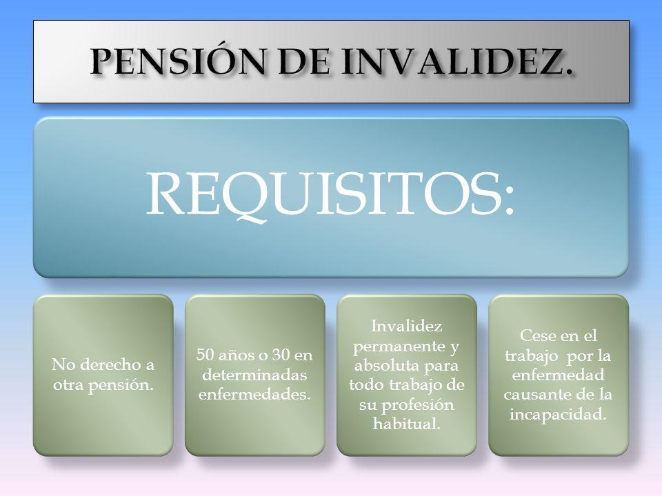 No derecho a otra pensión. 50 años o 30 en determinadas enfermedades. Invalidez permanente y absoluta para todo trabajo de su profesión habitual. Cese
