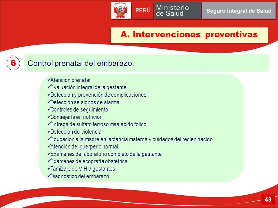 A. Intervenciones preventivas Control prenatal del embarazo. 6 Atención prenatal Evaluación integral de la gestante Detección y prevención de complica