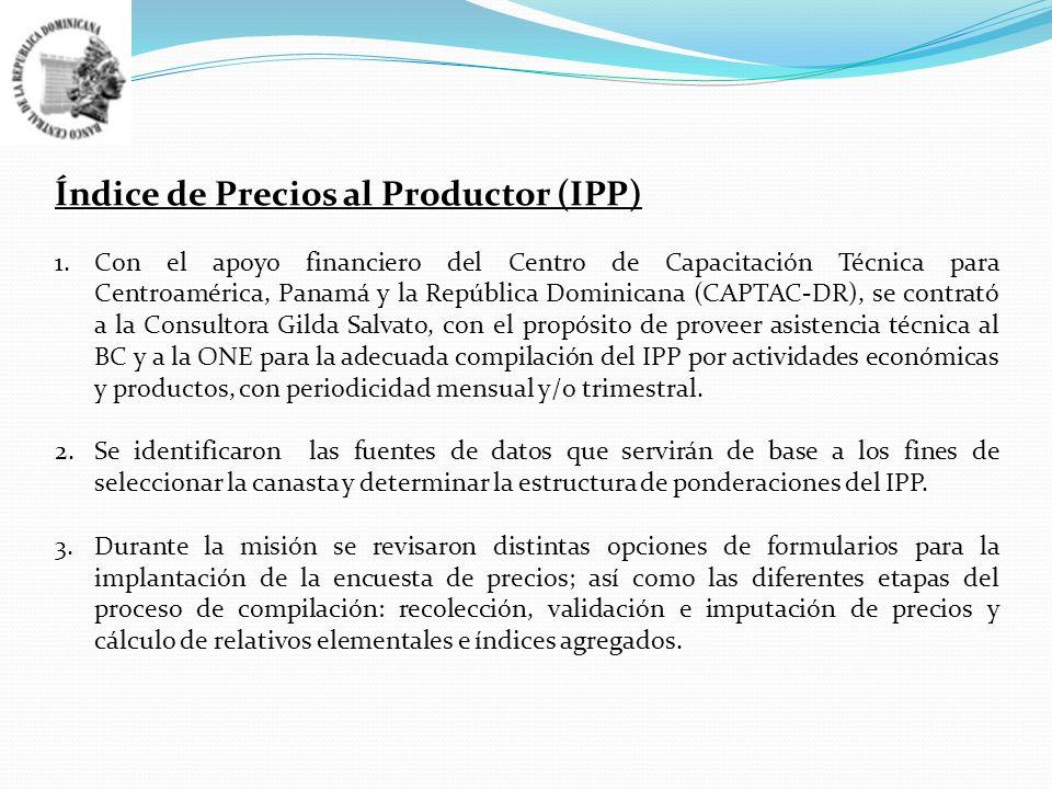 Índice de Precios al Productor (IPP) 1.Con el apoyo financiero del Centro de Capacitación Técnica para Centroamérica, Panamá y la República Dominicana (CAPTAC-DR), se contrató a la Consultora Gilda Salvato, con el propósito de proveer asistencia técnica al BC y a la ONE para la adecuada compilación del IPP por actividades económicas y productos, con periodicidad mensual y/o trimestral.