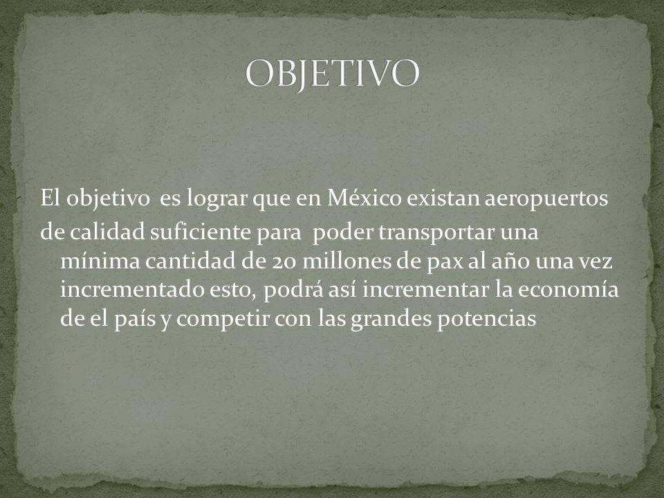 El objetivo es lograr que en México existan aeropuertos de calidad suficiente para poder transportar una mínima cantidad de 20 millones de pax al año una vez incrementado esto, podrá así incrementar la economía de el país y competir con las grandes potencias