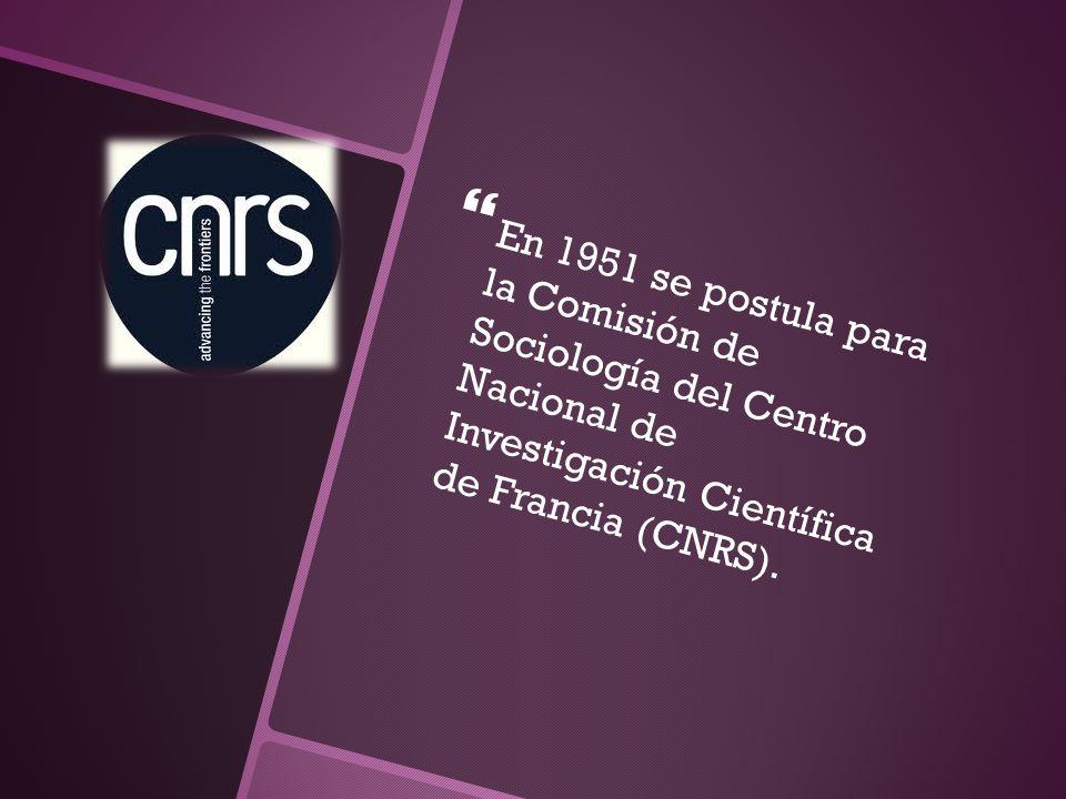 En 1951 se postula para la Comisión de Sociología del Centro Nacional de Investigación Científica de Francia (CNRS).